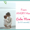 From Angry Mom to Calm Mom (In 0.5 Seconds!)