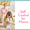 Self-Control for Moms: 8 Ways to Stay Calm (Instead of Losing Your Cool)