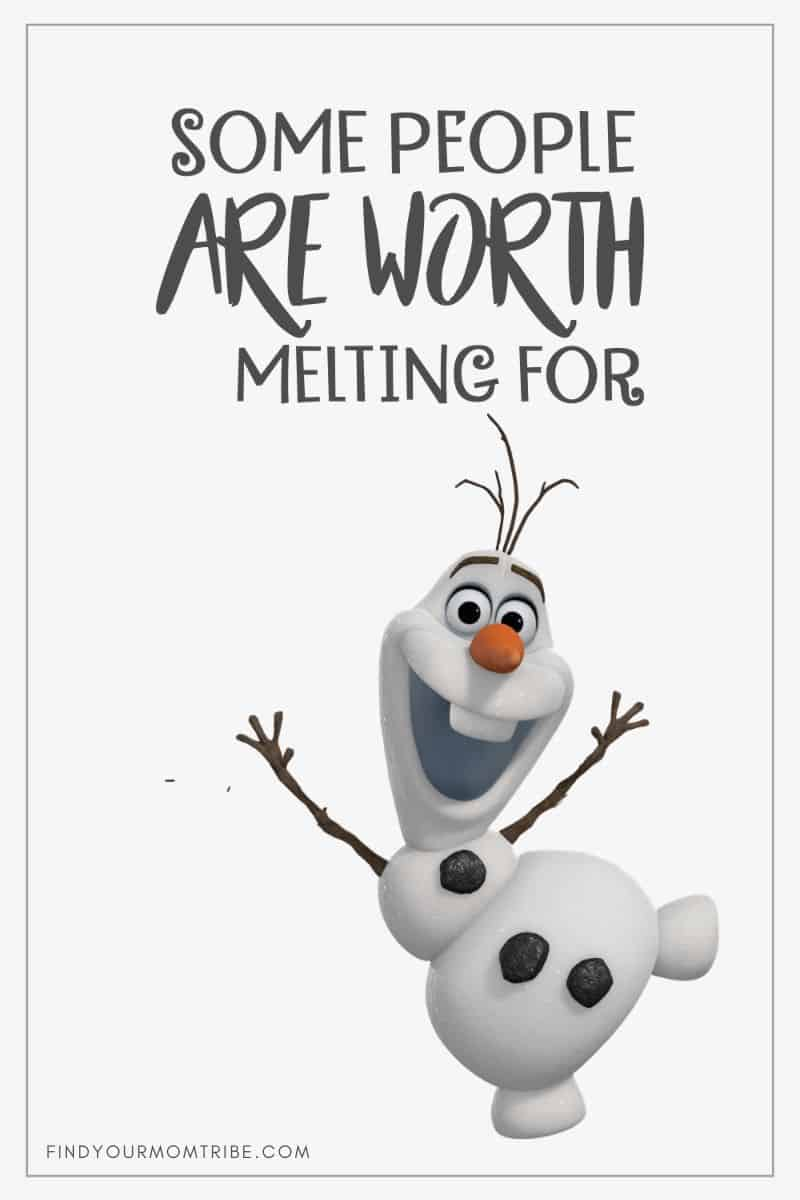 """Some people are worth melting for."" – Olaf, Frozen"
