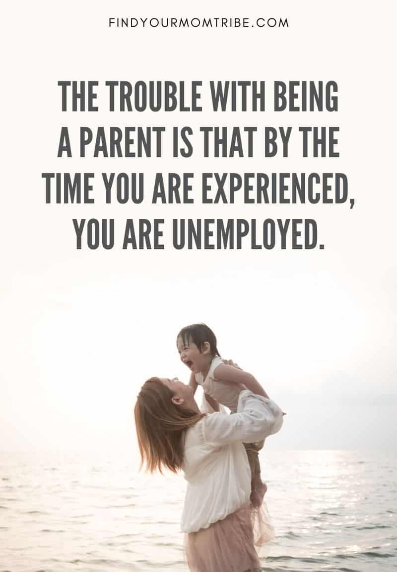 """Funny Quote About Parenting: """"The trouble with being a parent is that by the time you are experienced, you are unemployed."""""""