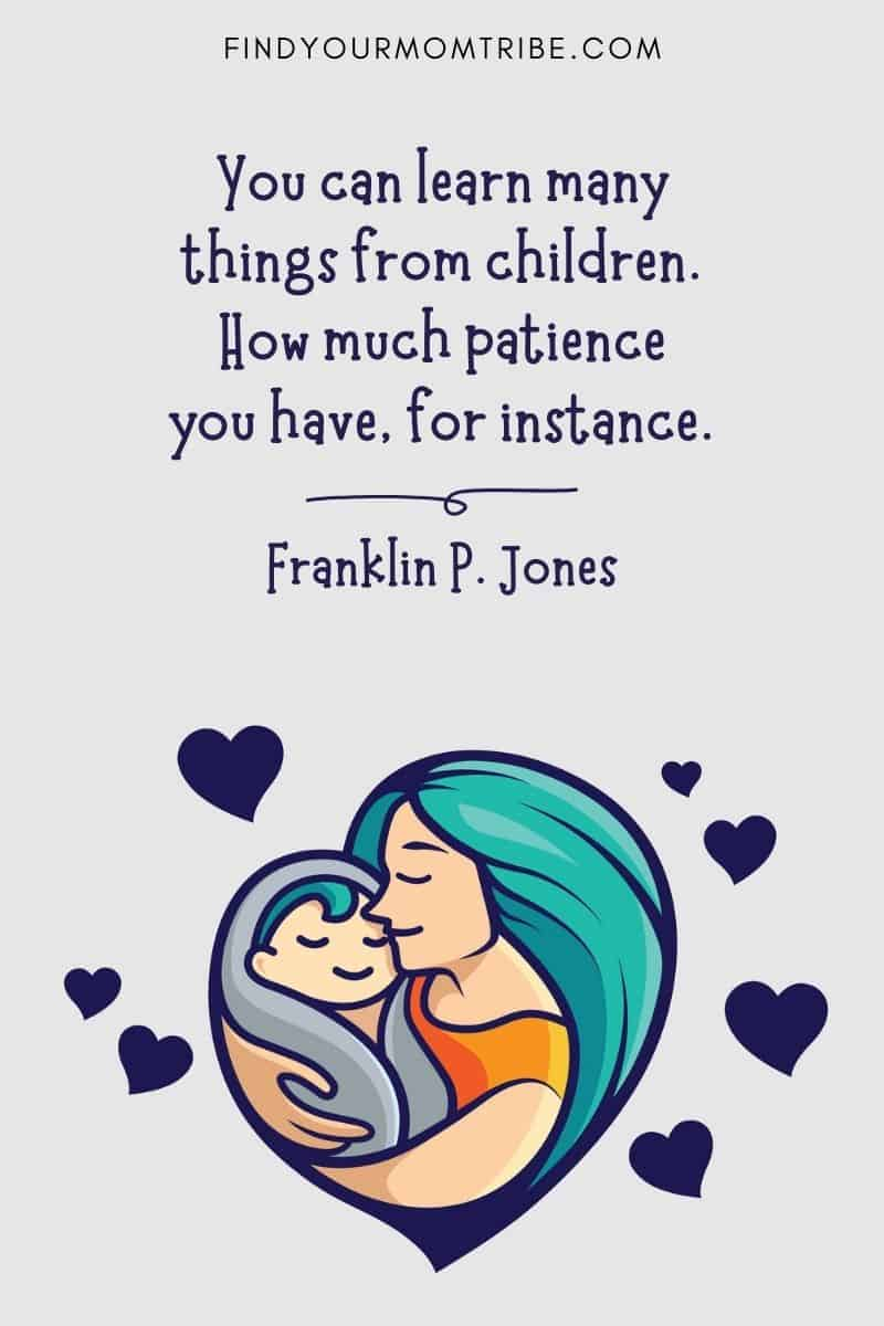 """Funny Caption For Your Baby Picture: """"You can learn many things from children. How much patience you have, for instance."""" – Franklin P. Jones"""