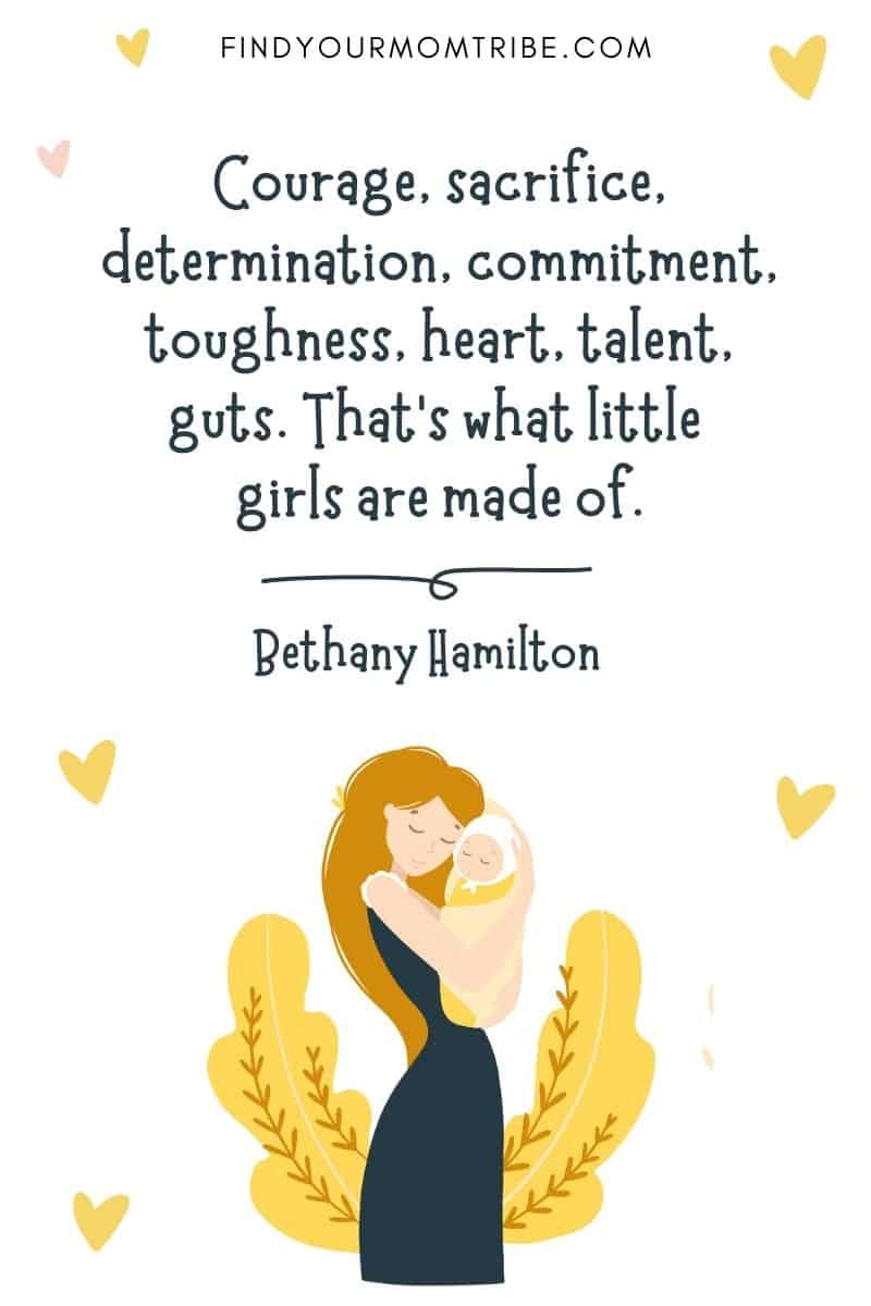"""Daughter Birth Quote: """"Courage, sacrifice, determination, commitment, toughness, heart, talent, guts. That's what little girls are made of."""" – Bethany Hamilton"""