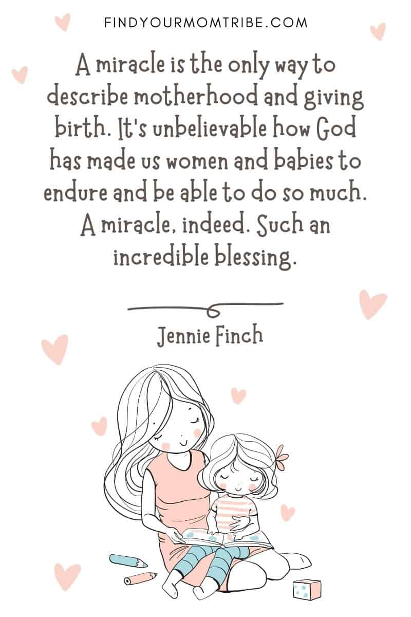 """Encouraging Mom Quote: """"A miracle is the only way to describe motherhood and giving birth. It's unbelievable how God has made us women and babies to endure and be able to do so much. A miracle, indeed. Such an incredible blessing."""" – Jennie Finch"""