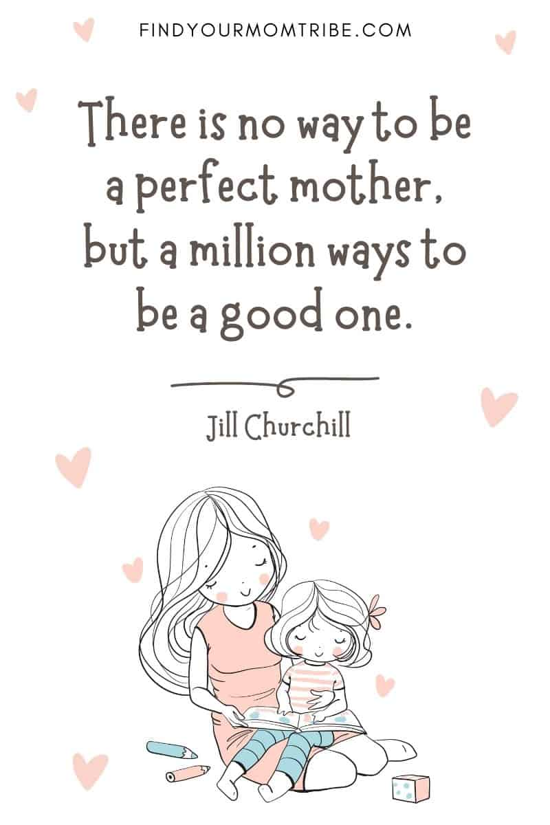"""Encouraging Mom Quote: """"There is no way to be a perfect mother, but a million ways to be a good one."""" – Jill Churchill"""