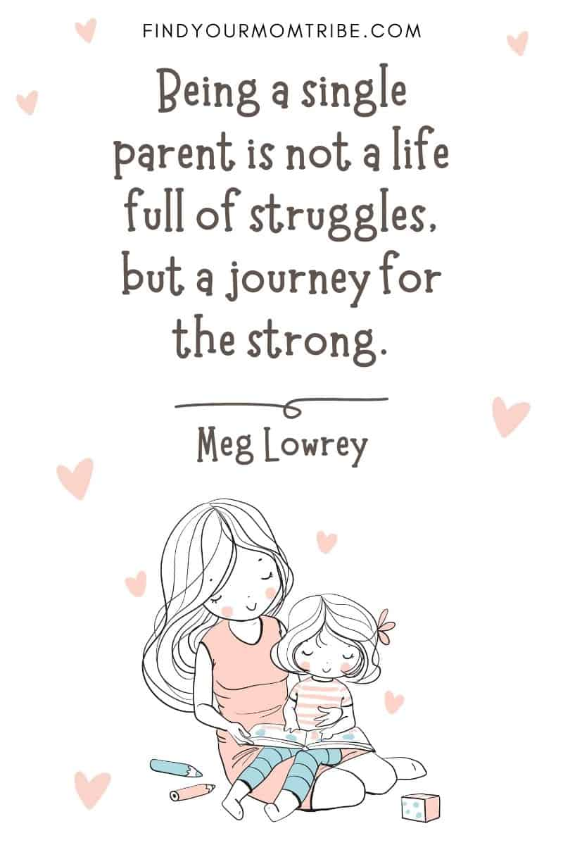 """Encouraging Mom Quote:  """"Being a single parent is not a life full of struggles, but a journey for the strong."""" – Meg Lowrey"""
