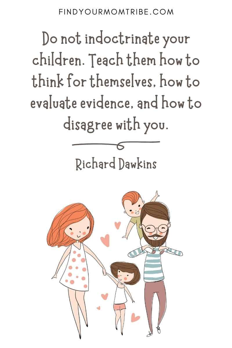 "Famous Quote About Children: ""Do not indoctrinate your children. Teach them how to think for themselves, how to evaluate evidence, and how to disagree with you."" – Richard Dawkins"