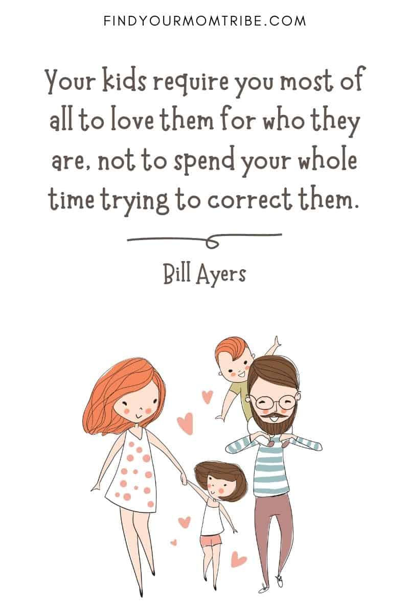 "Famous Quotes About Children: ""Your kids require you most of all to love them for who they are, not to spend your whole time trying to correct them."" – Bill Ayers"