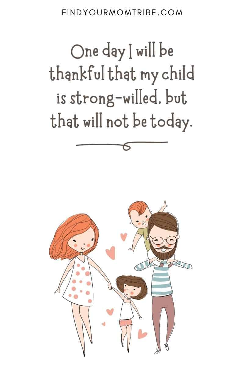 "Funny Quotes About Children: ""One day I will be thankful that my child is strong-willed, but that will not be today."""