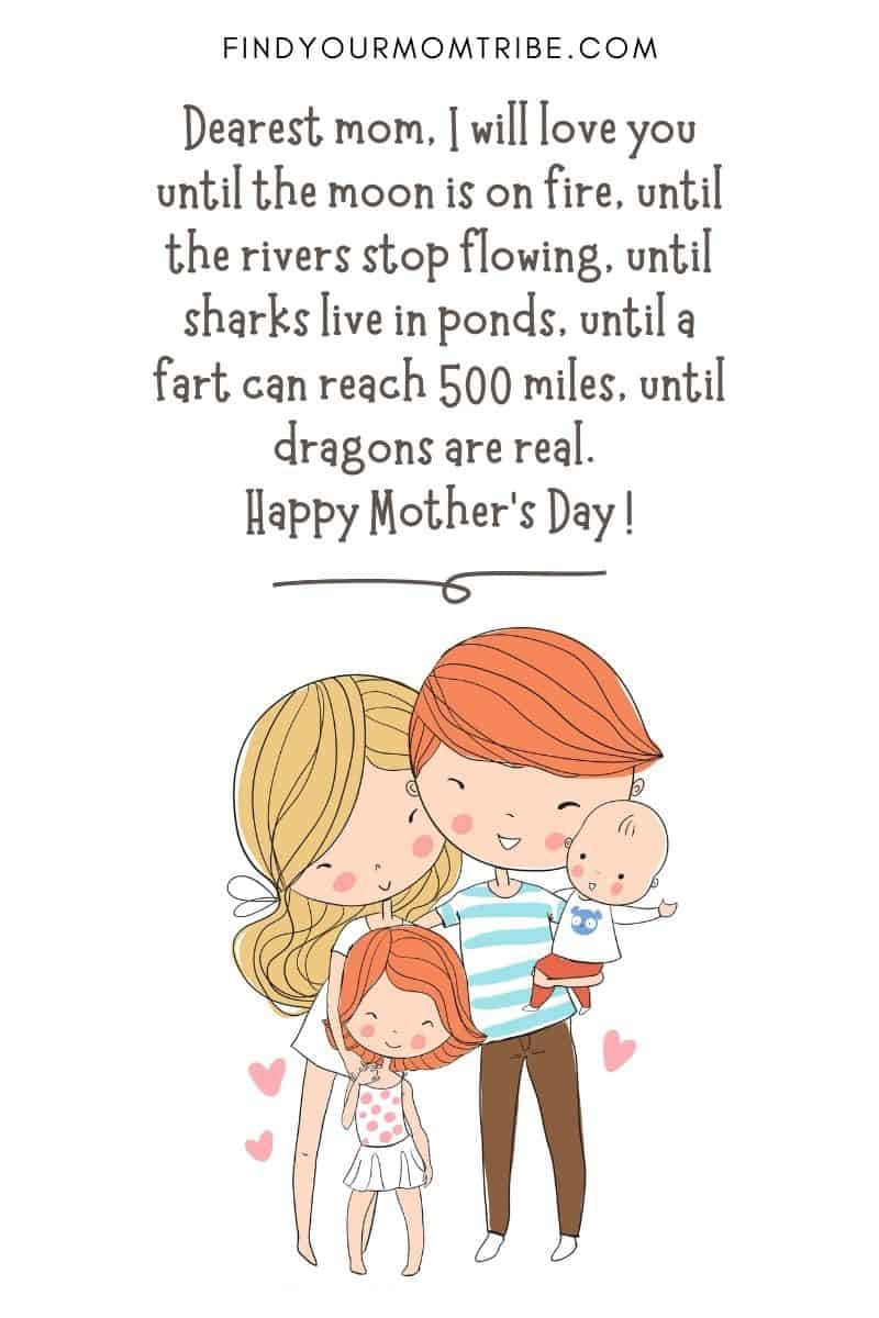 """Funny Quote For Kids: """"Dearest mom, I will love you until the moon is on fire, until the rivers stop flowing, until sharks live in ponds, until a fart can reach 500 miles, until dragons are real. Happy Mother's Day !"""" – Aki, age 6"""