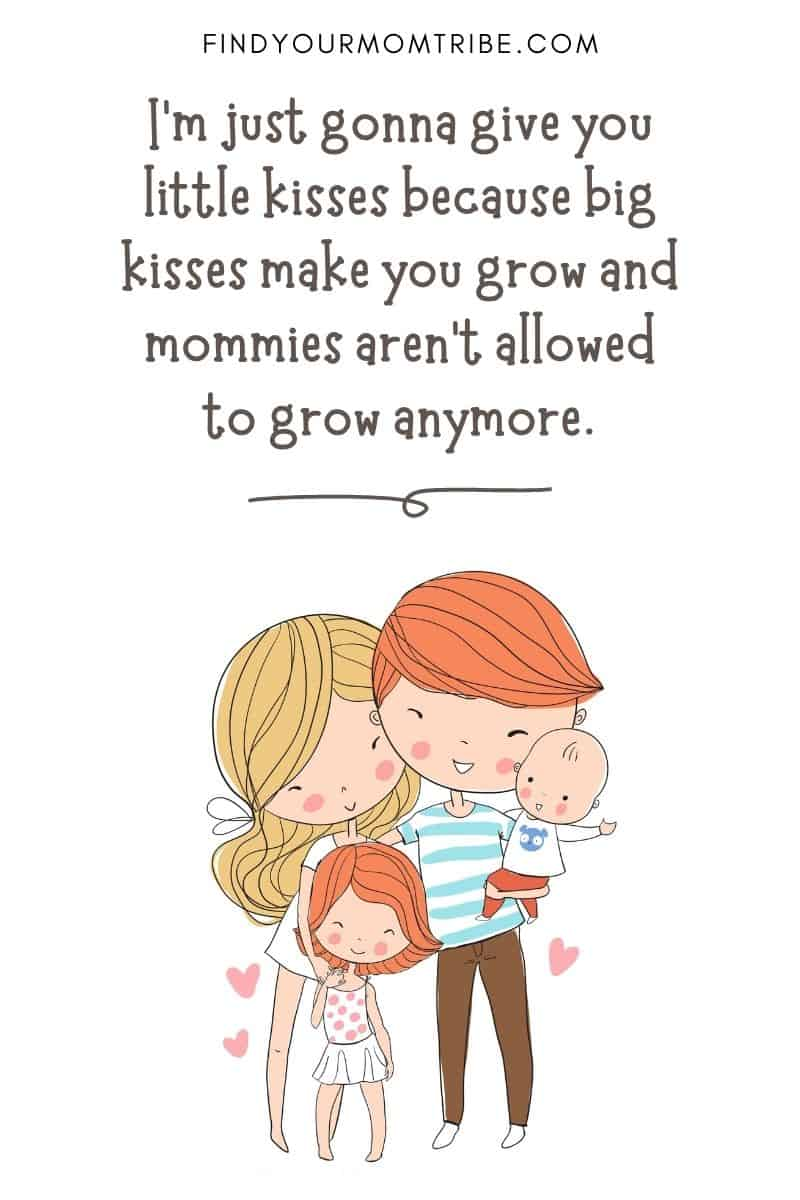 """Funny Quote For Kids: """"I'm just gonna give you little kisses because big kisses make you grow and mommies aren't allowed to grow anymore."""" – Brandon, age 3"""