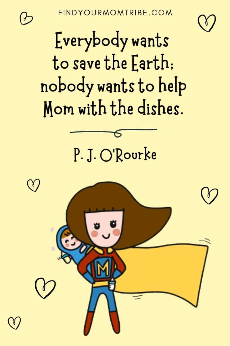 "Hard-Working Mom Quotes To Help Fight Working Mom Guilt: ""Everybody wants to save the earth; nobody wants to help Mom with the dishes."" – P. J. O'Rourke"