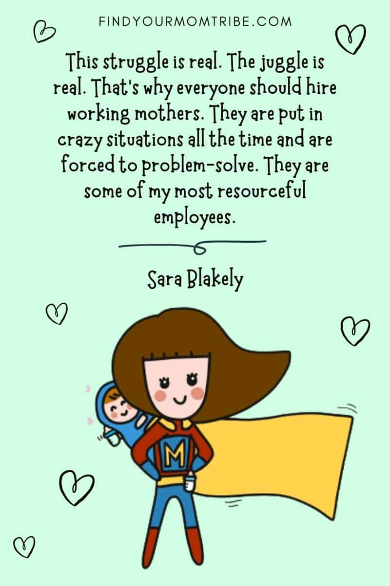 "Hard-Working Mom Quotes To Help Fight Working Mom Guilt: ""This struggle is real. The juggle is real. That's why everyone should hire working mothers. They are put in crazy situations all the time and are forced to problem-solve. They are some of my most resourceful employees."" – Sara Blakely"