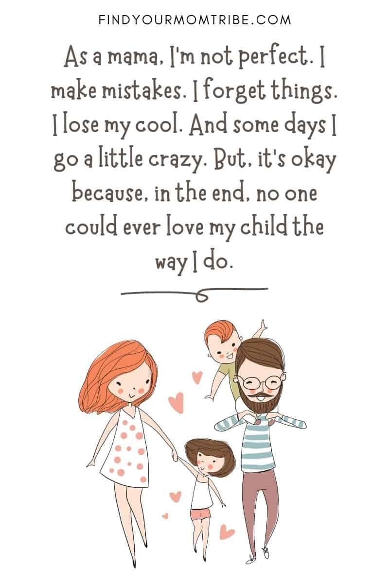 "I Love My Children Quote: ""As a mama, I'm not perfect. I make mistakes. I forget things. I lose my cool. And some days I go a little crazy. But, it's okay because, in the end, no one could ever love my child the way I do."""