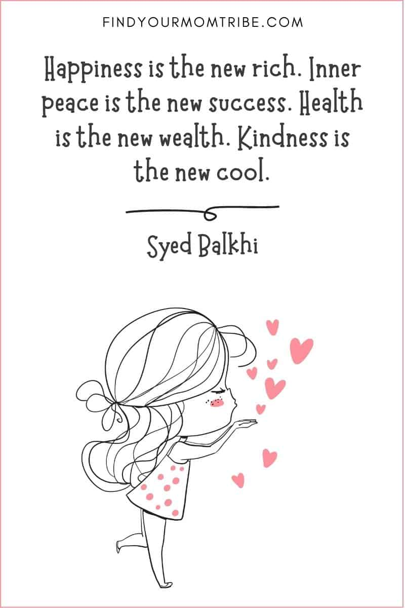 """Inspirational Kindness Quote: """"Happiness is the new rich. Inner peace is the new success. Health is the new wealth. Kindness is the new cool."""" – Syed Balkhi"""