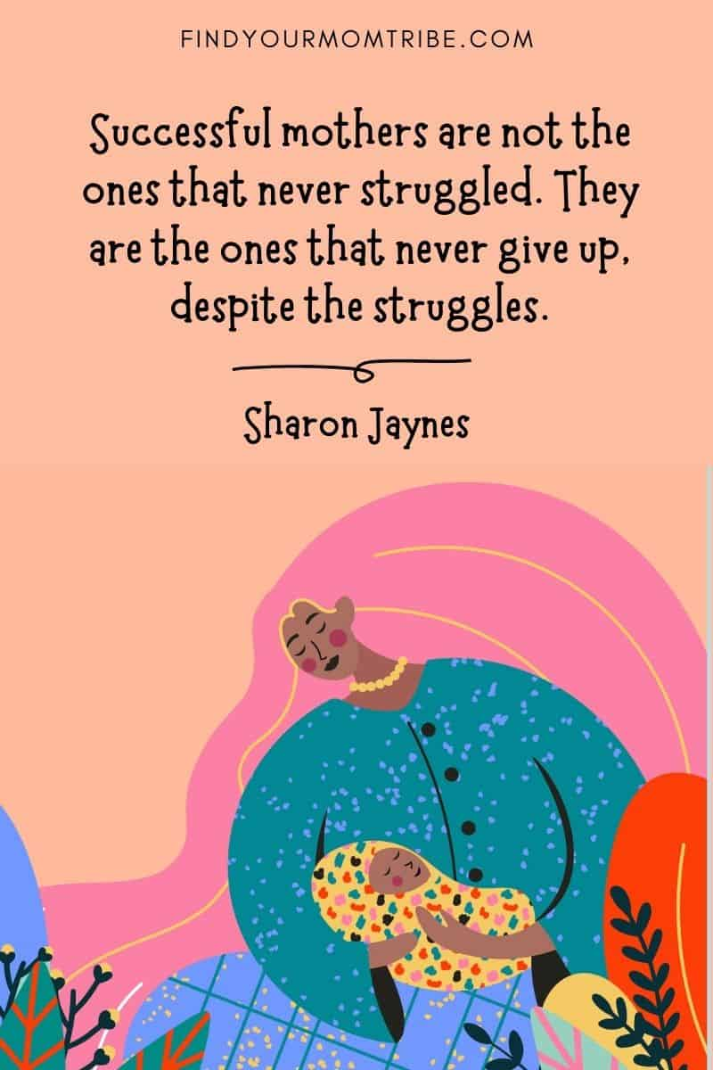 """Inspirational Mom Quote: """"Successful mothers are not the ones that never struggled. They are the ones that never give up, despite the struggles."""" – Sharon Jaynes"""
