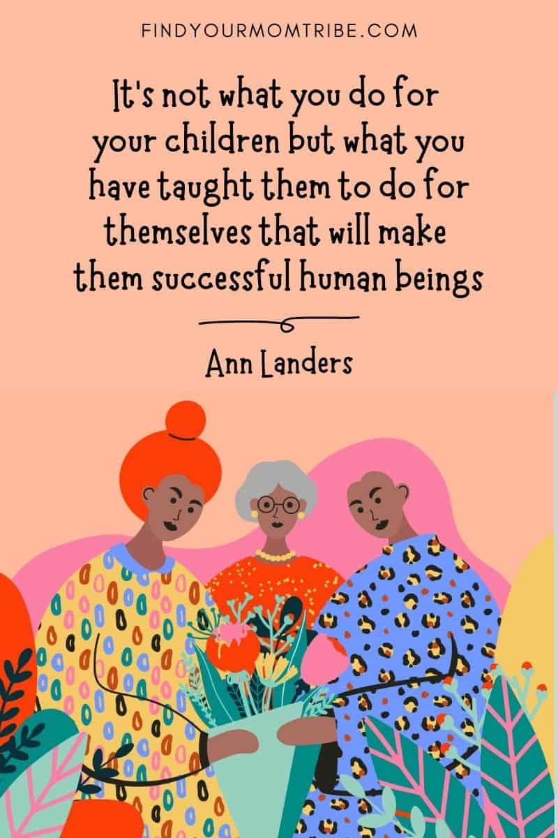 """Inspirational Mom Quote: """"It's not what you do for your children but what you have taught them to do for themselves that will make them successful human beings."""" – Ann Landers"""