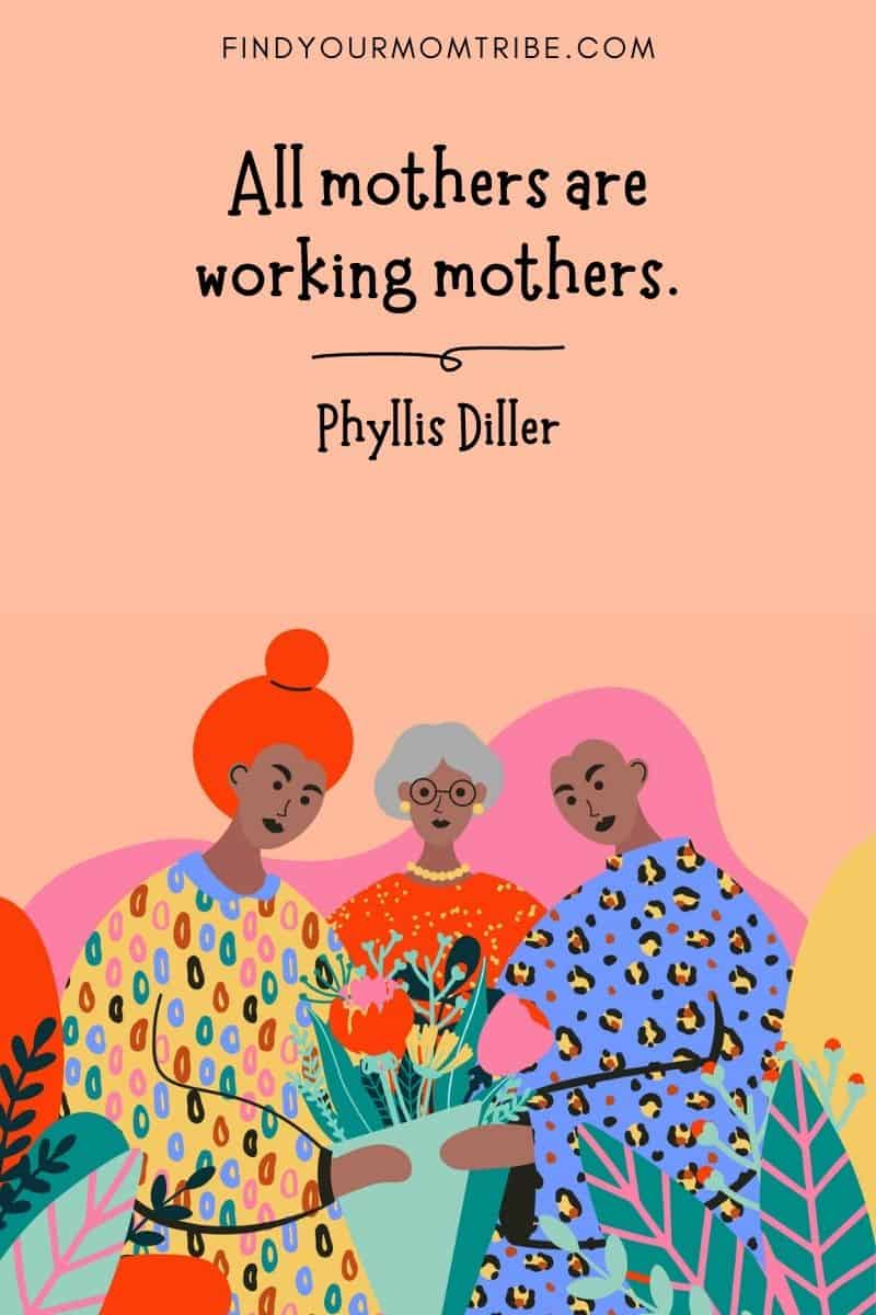 """Inspirational Mom Quote: """"All mothers are working mothers."""" – Phyllis Diller"""