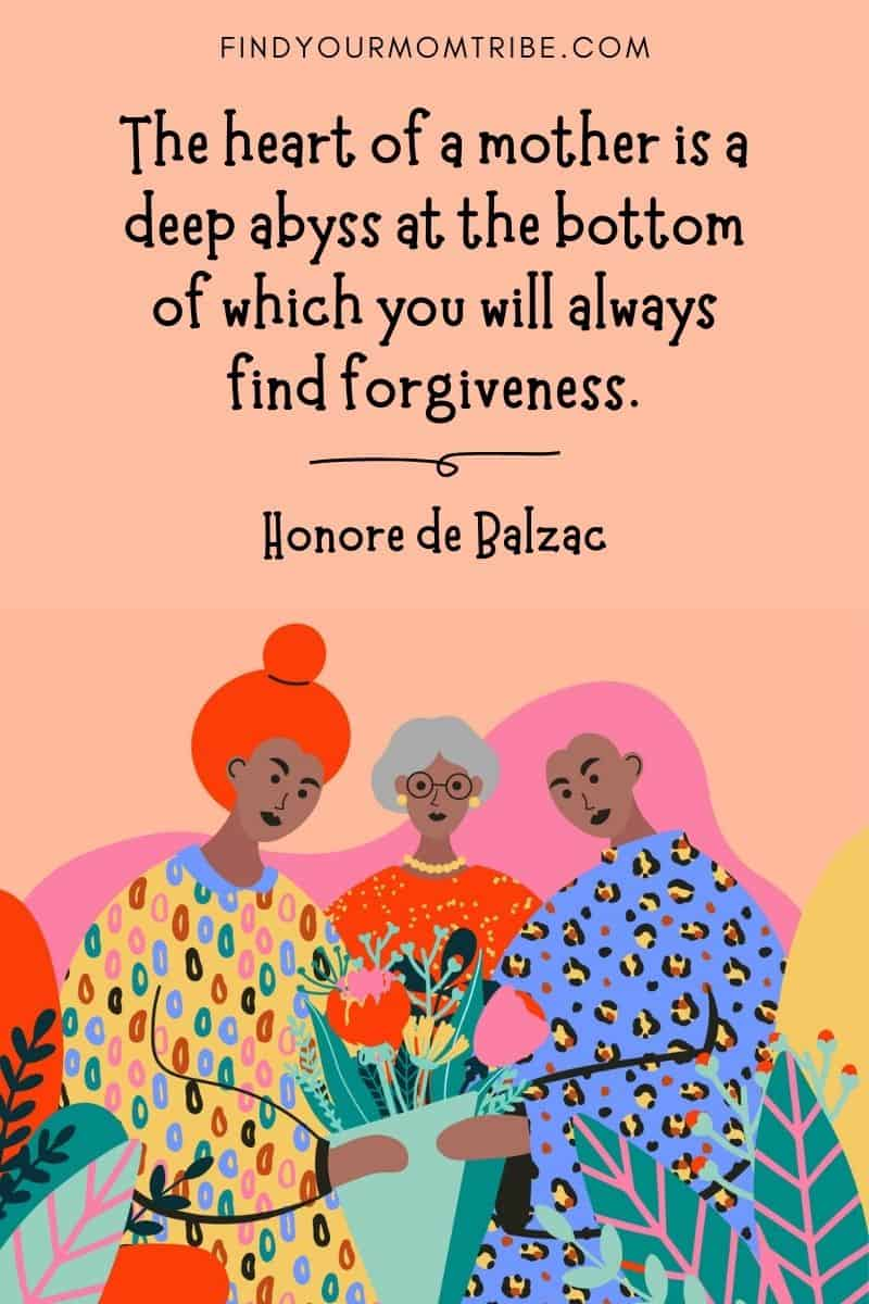 """Inspirational Mom Quote: """"The heart of a mother is a deep abyss at the bottom of which you will always find forgiveness."""" – Honore de Balzac"""