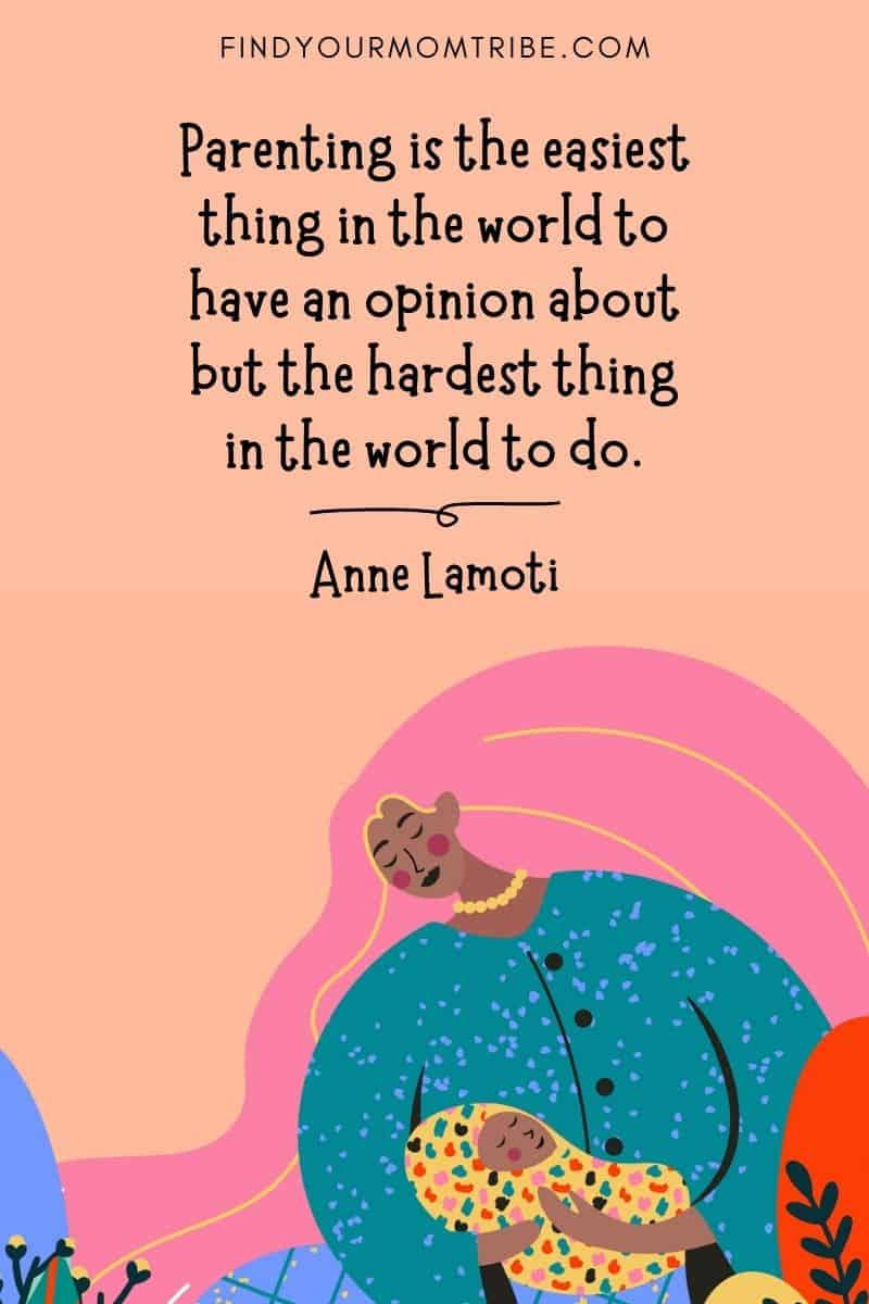 """Inspirational Mom Quote: """"Parenting is the easiest thing in the world to have an opinion about but the hardest thing in the world to do."""" – Anne Lamoti"""