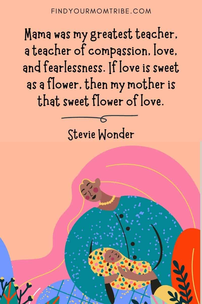 """Inspirational Mom Quote: """"Mama was my greatest teacher, a teacher of compassion, love, and fearlessness. If love is sweet as a flower, then my mother is that sweet flower of love."""" – Stevie Wonder"""