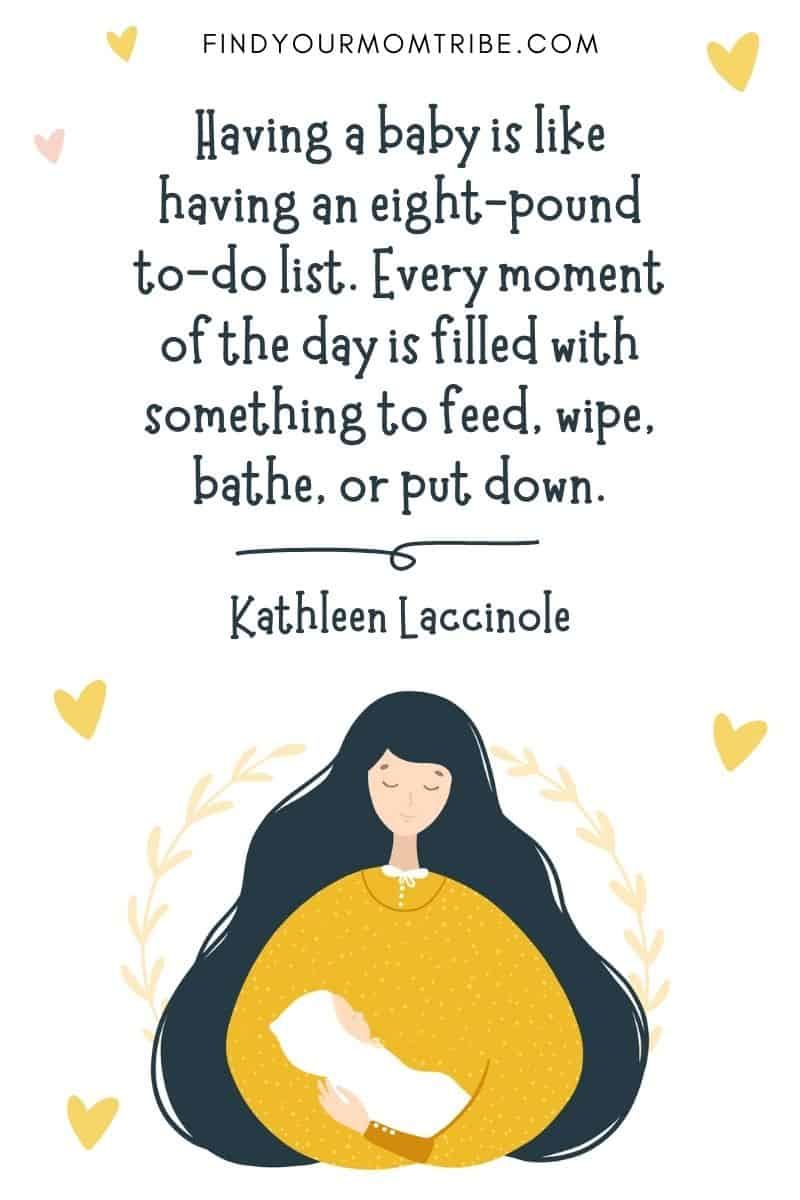 """Inspirational Quote About Giving Birth: """"Having a baby is like having an eight-pound to-do list. Every moment of the day is filled with something to feed, wipe, bathe, or put down."""" – Kathleen Laccinole"""