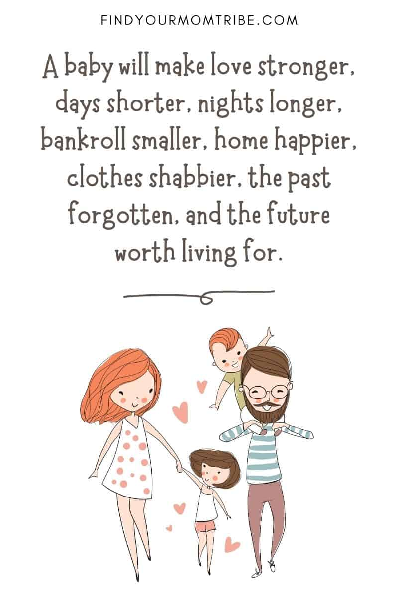 "Inspirational Quote About Loving Children: ""A baby will make love stronger, days shorter, nights longer, bankroll smaller, home happier, clothes shabbier, the past forgotten, and the future worth living for."""