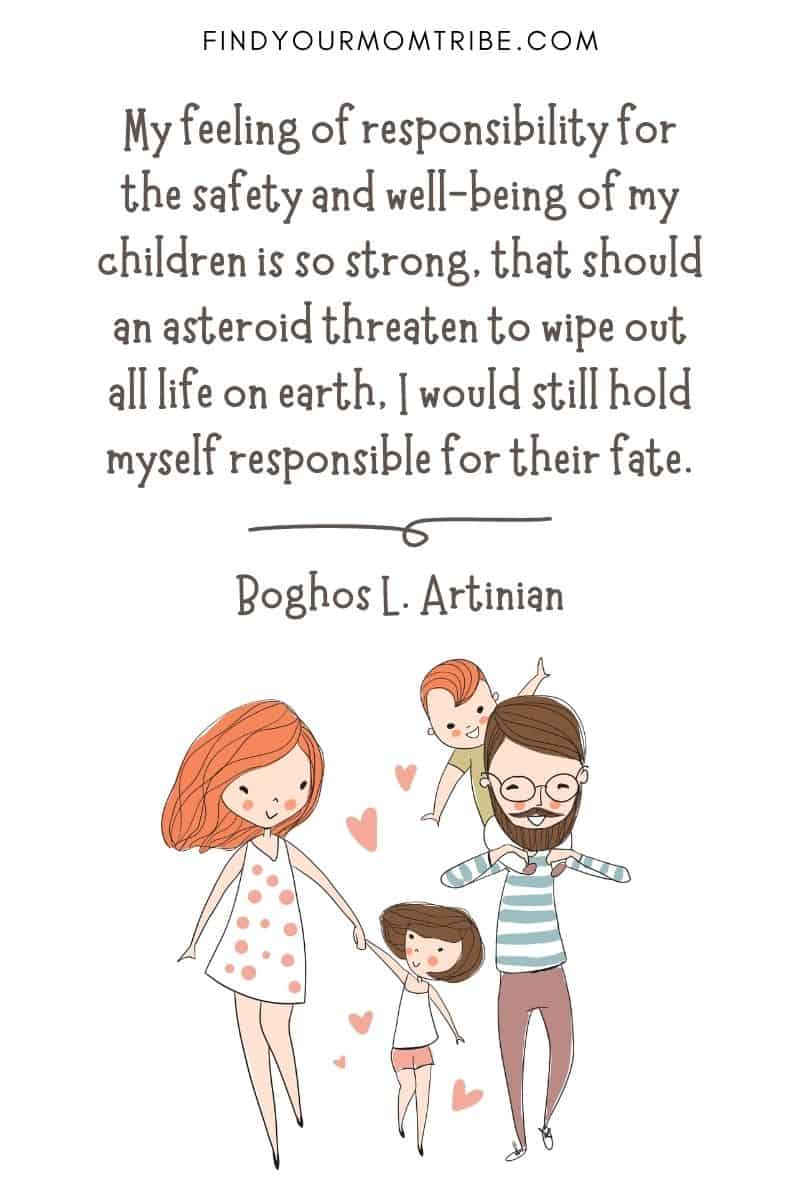 "Inspirational Quote About Loving Children: ""My feeling of responsibility for the safety and well-being of my children is so strong, that should an asteroid threaten to wipe out all life on earth, I would still hold myself responsible for their fate."" – Boghos L. Artinian"