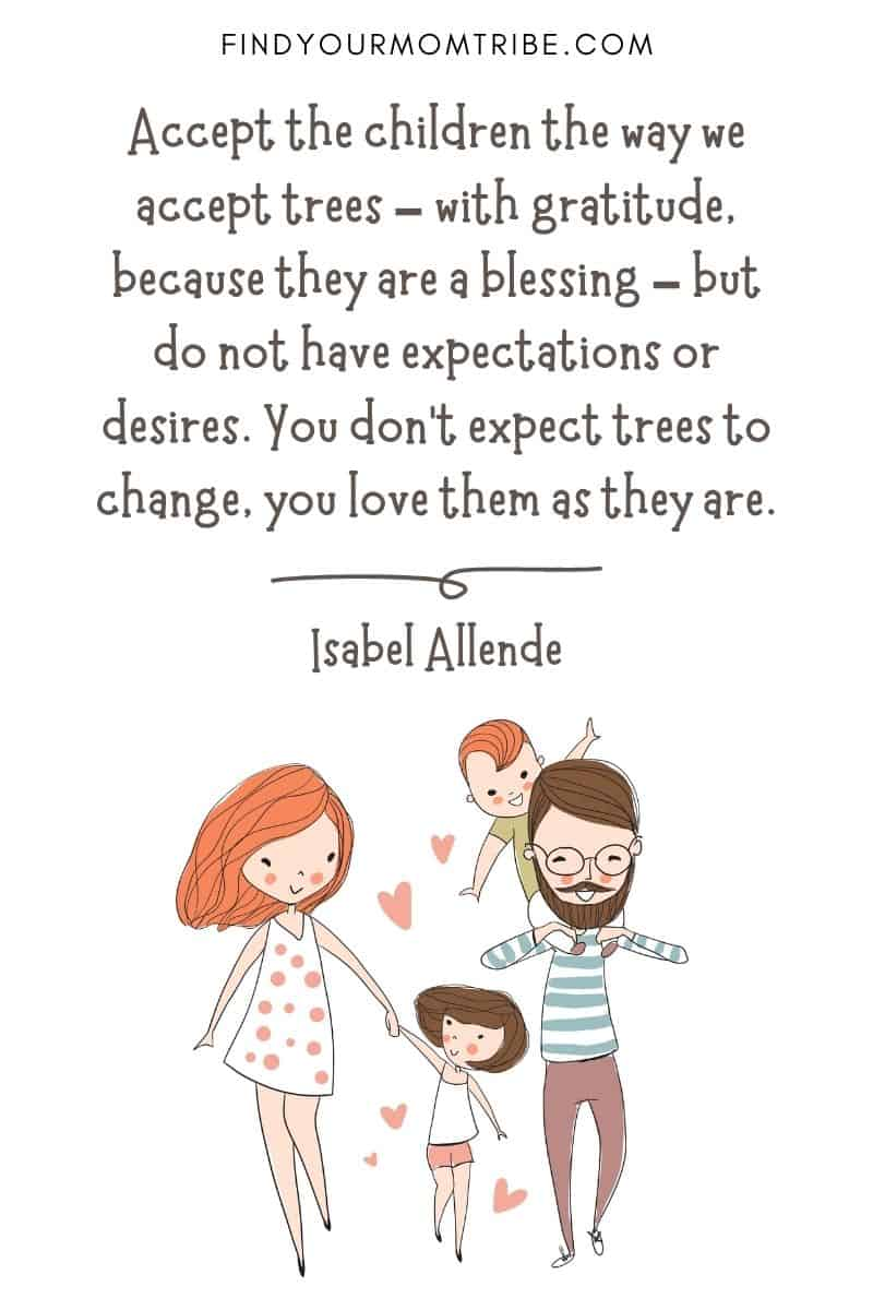 "Inspirational Quote About Loving Children: ""Accept the children the way we accept trees – with gratitude, because they are a blessing – but do not have expectations or desires. You don't expect trees to change, you love them as they are."" – Isabel Allende"