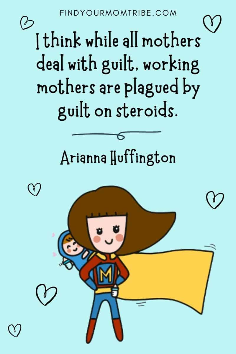 "Inspirational Working Mom Quote: ""I think while all mothers deal with guilt, working mothers are plagued by guilt on steroids."" – Arianna Huffington"