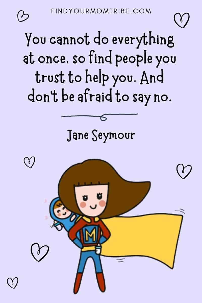 "Inspirational Working Mom Quote: ""You cannot do everything at once, so find people you trust to help you. And don't be afraid to say no."" – Jane Seymour"