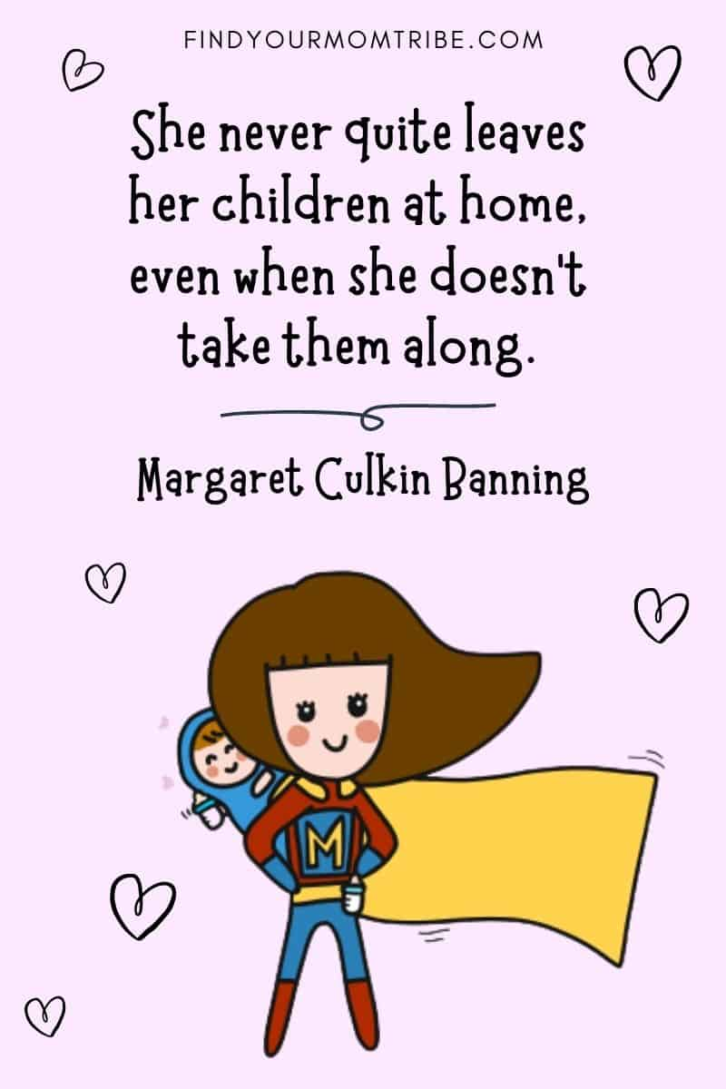 "Inspirational Working Mom Quote: ""She never quite leaves her children at home, even when she doesn't take them along."" – Margaret Culkin Banning"