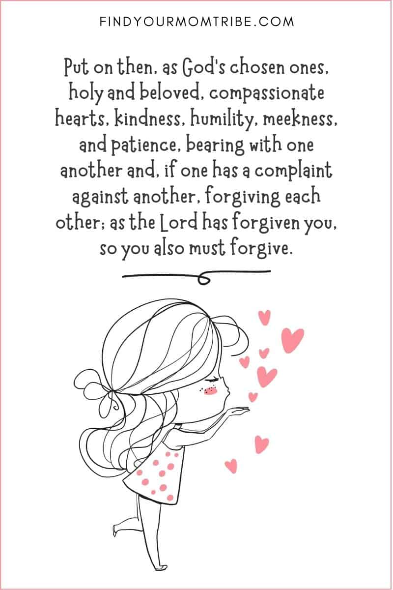 """Kindness Quote from the Bible: """"Put on then, as God's chosen ones, holy and beloved, compassionate hearts, kindness, humility, meekness, and patience, bearing with one another and, if one has a complaint against another, forgiving each other; as the Lord has forgiven you, so you also must forgive."""" – Colossians 3:12-13"""