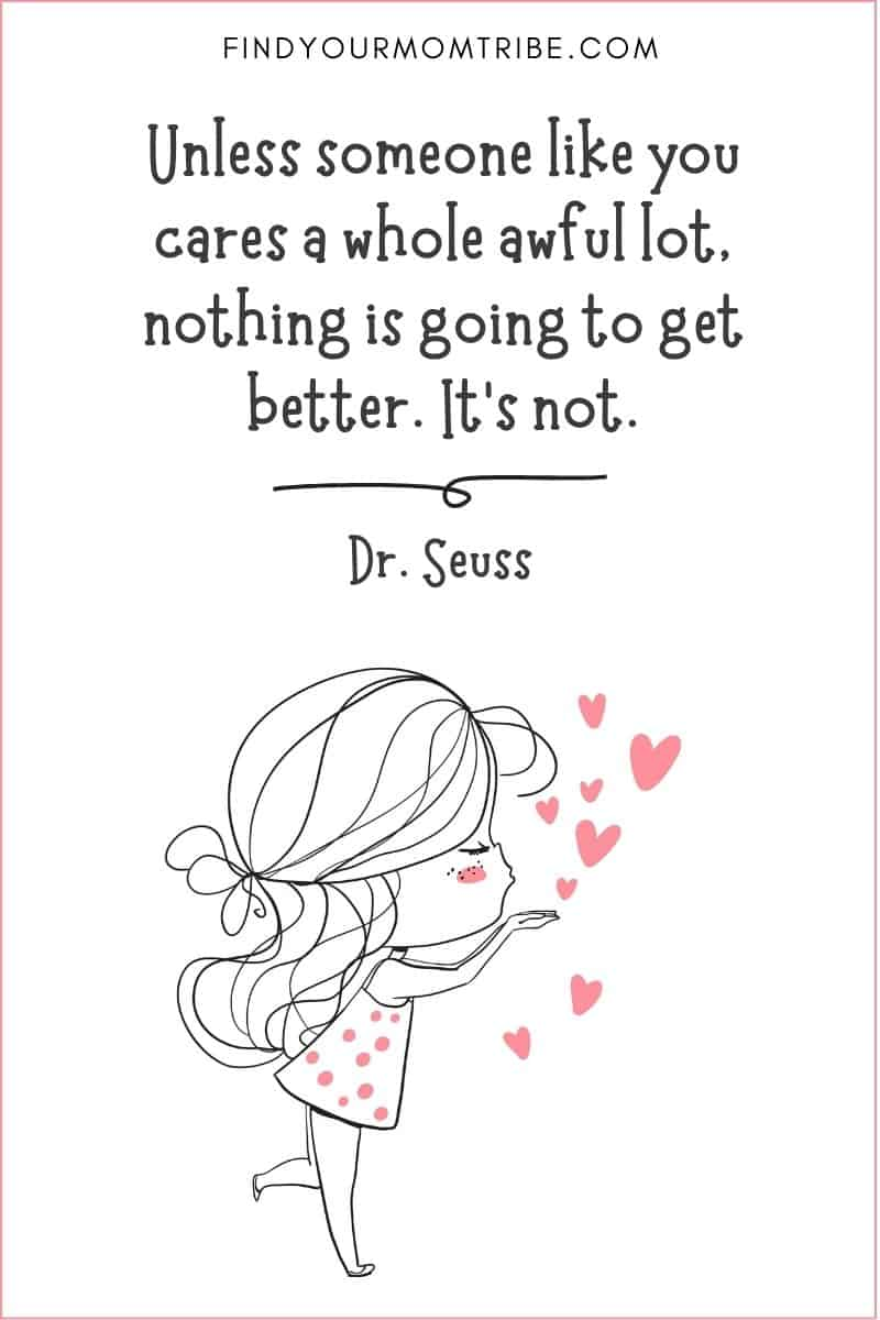 """Kindness Quote: """"Unless someone like you cares a whole awful lot, nothing is going to get better. It's not."""" – Dr. Seuss"""