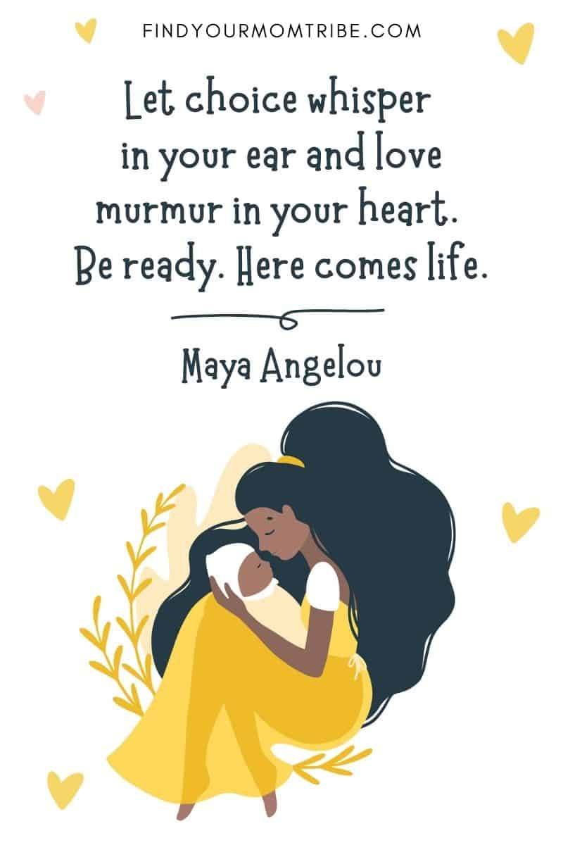"""Motivational Birth Quote: """"Let choice whisper in your ear and love murmur in your heart. Be ready. Here comes life."""" – Maya Angelou"""