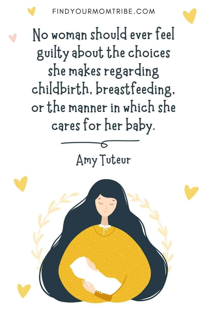 """Motivational Birth Quote: """"No woman should ever feel guilty about the choices she makes regarding childbirth, breastfeeding, or the manner in which she cares for her baby."""" – Amy Tuteur"""