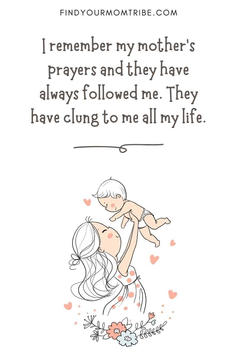 Powerful Motherhood Quote: I remember my mother's prayers and they have always followed me. They have clung to me all my life.