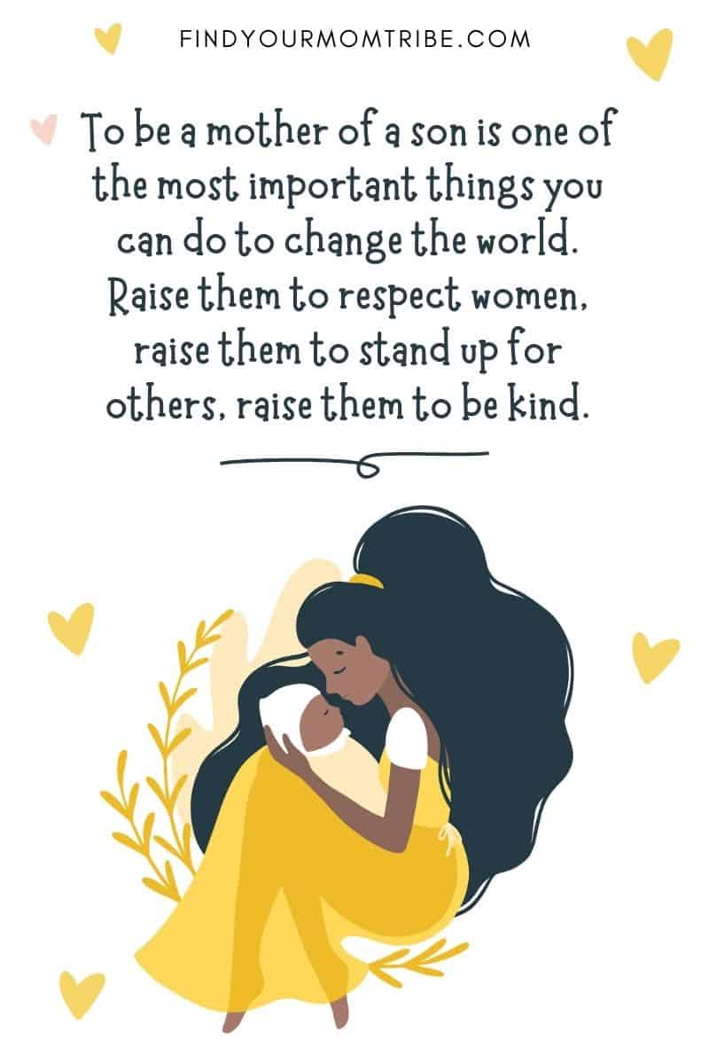 """Son Birth Quote: """"To be a mother of a son is one of the most important things you can do to change the world. Raise them to respect women, raise them to stand up for others, raise them to be kind."""" – Shannon L. Alder"""