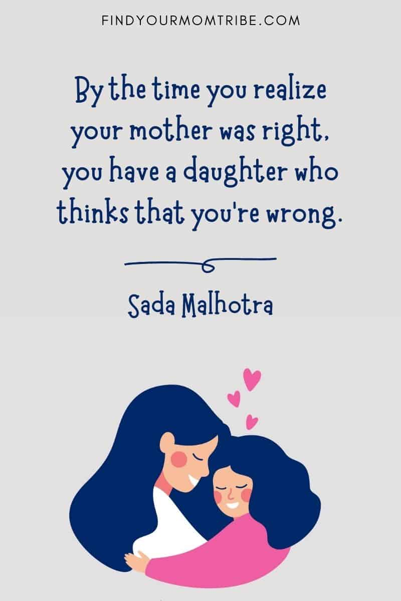 """Funny Mother and Daughter Quote: """"By the time you realize your mother was right, you have a daughter who thinks that you're wrong."""" – Sada Malhotra"""