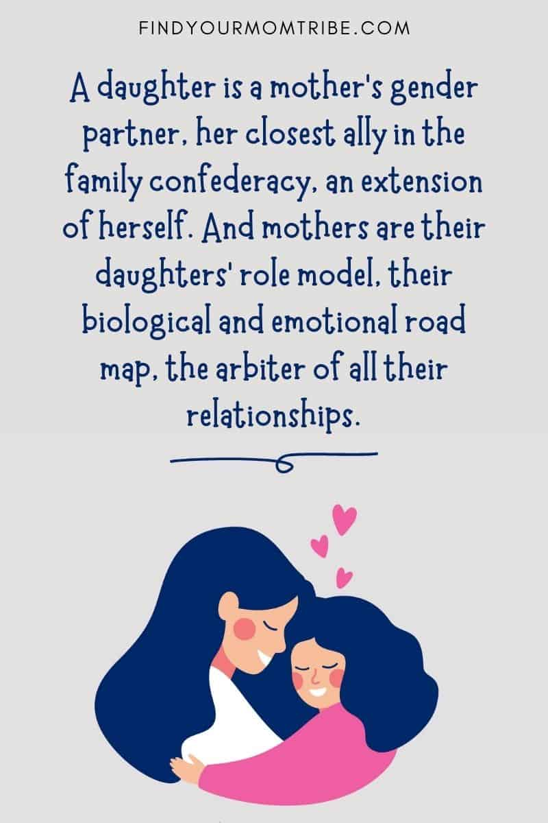 """Inspirational Mom Daughter Quote: """"A daughter is a mother's gender partner, her closest ally in the family confederacy, an extension of herself. And mothers are their daughters' role model, their biological and emotional road map, the arbiter of all their relationships."""" – Victoria Secunda"""
