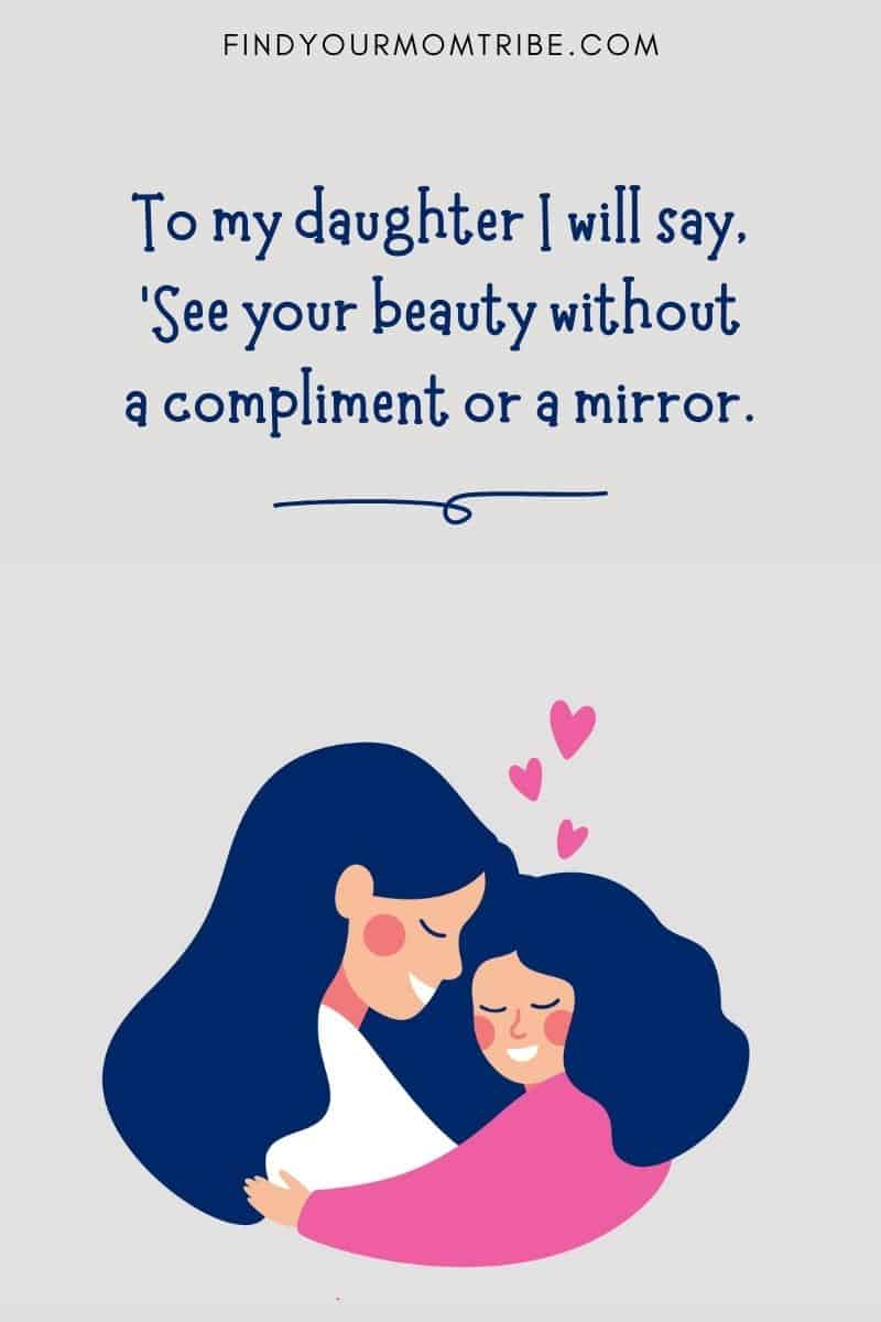 """Mother and Daughter Quote: """"To my daughter I will say, 'See your beauty without a compliment or a mirror.'"""""""