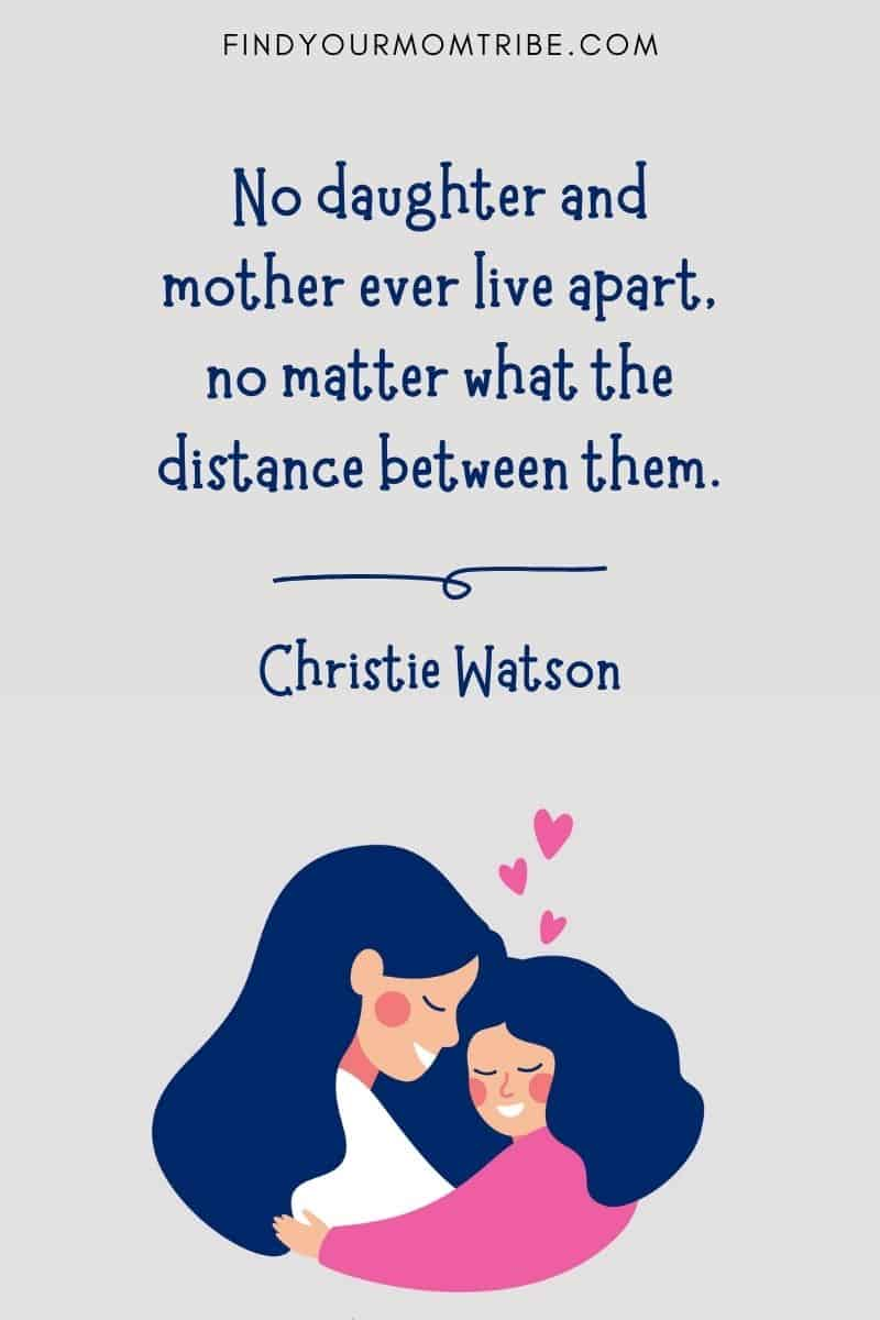 """Short Daughter & Mother Quote: """"No daughter and mother ever live apart, no matter what the distance between them."""" – Christie Watson"""