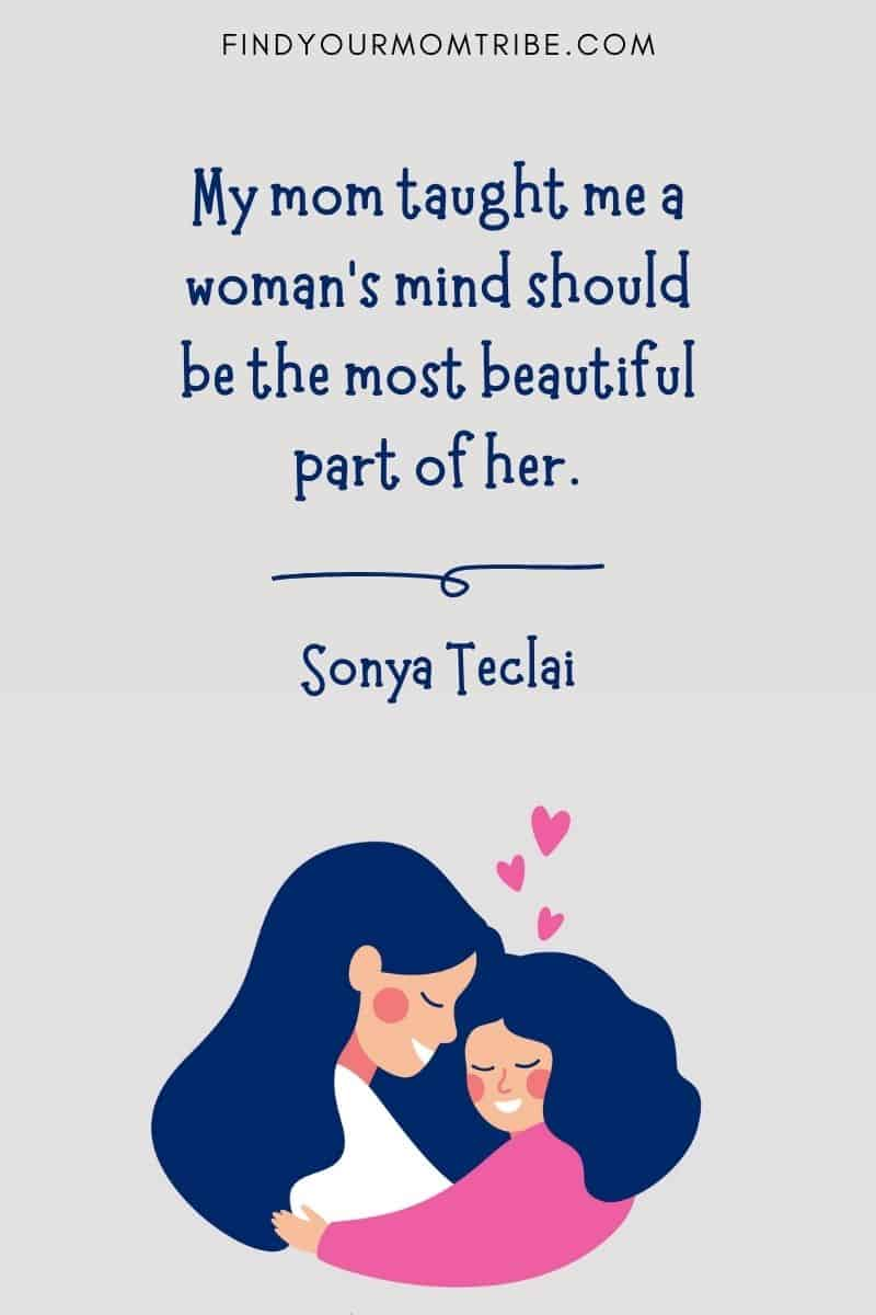 """Short Daughter & Mother Quote: """"My mom taught me a woman's mind should be the most beautiful part of her."""" – Sonya Teclai"""