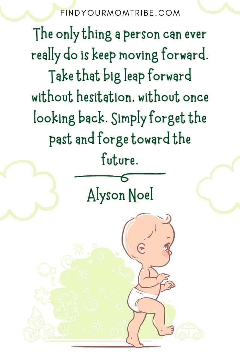 """Baby First Steps Quote: """"The only thing a person can ever really do is keep moving forward. Take that big leap forward without hesitation, without once looking back. Simply forget the past and forge toward the future."""" – Alyson Noel"""