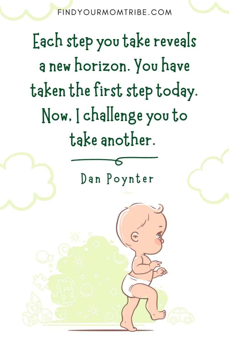 """Baby First Steps Quote: """"Each step you take reveals a new horizon. You have taken the first step today. Now, I challenge you to take another."""" – Dan Poynter"""