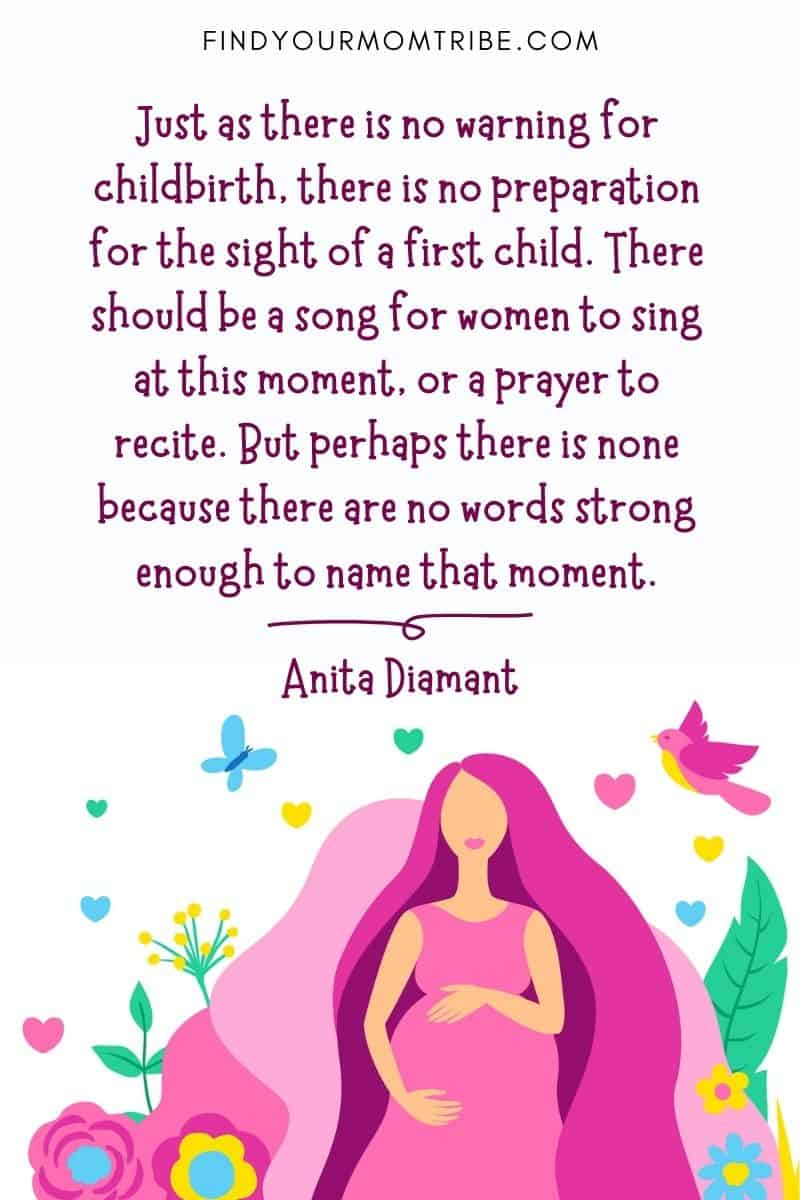 """Just as there is no warning for childbirth, there is no preparation for the sight of a first child. There should be a song for women to sing at this moment, or a prayer to recite. But perhaps there is none because there are no words strong enough to name that moment."" – Anita Diamant"