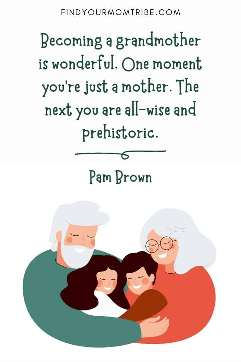 "Great grandchildren quotes: ""Becoming a grandmother is wonderful. One moment you're just a mother. The next you are all-wise and prehistoric."" - Pam Brown"