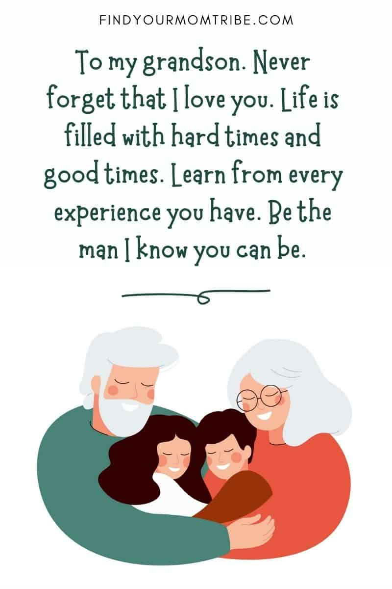 "Grandson quotes: ""To my grandson. Never forget that I love you. Life is filled with hard times and good times. Learn from every experience you have. Be the man I know you can be."""