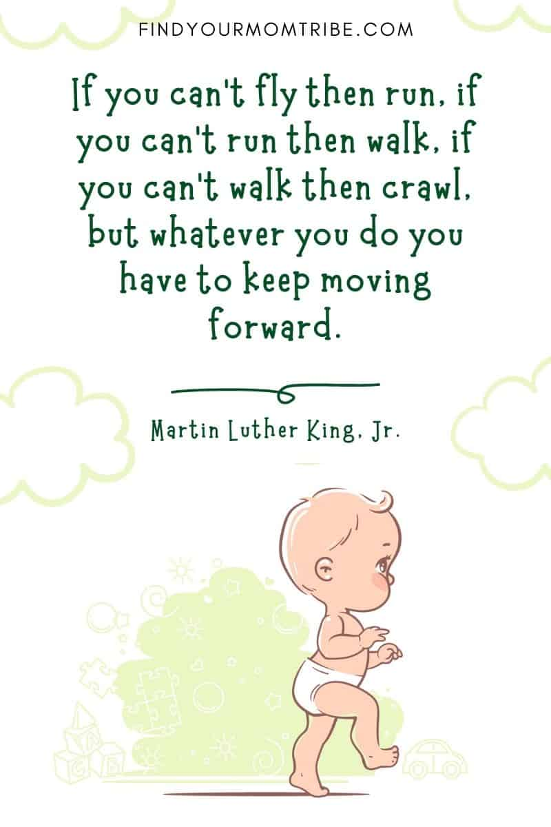 """Inspirational Baby Steps Quote For Parents: """"If you can't fly then run, if you can't run then walk, if you can't walk then crawl, but whatever you do you have to keep moving forward."""" – Martin Luther King, Jr."""