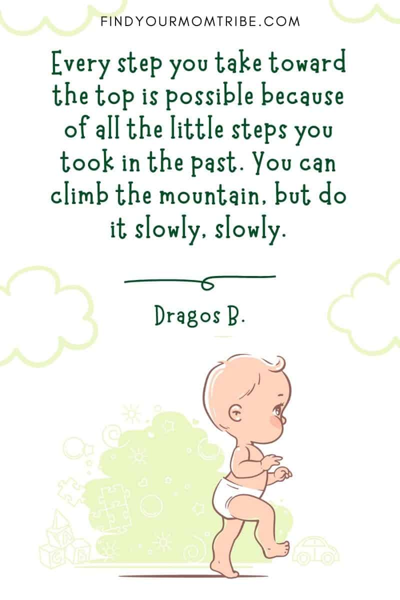 """Motivational Baby First Steps Quote: """"Every step you take toward the top is possible because of all the little steps you took in the past. You can climb the mountain, but do it slowly, slowly."""" – Dragos Bratasanu"""