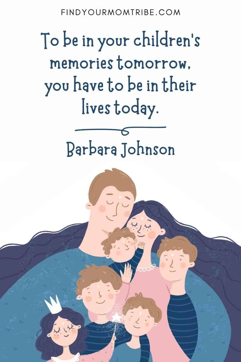 """Best Positive Parenting Quotes To Inspire You: """"To be in your children's memories tomorrow, you have to be in their lives today.""""― Barbare Johnson"""